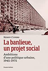 La banlieue, un projet social - Ambitions d?une politique urbaine, 1945-1975 de Kenny Cupers
