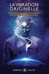 La Vibration Originelle - Exprimez votre plein potentiel en accord parfait avec votre ame de Dorian Vallet