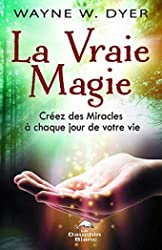 La Vraie Magie - Créez des Miracles à chaque jour de votre vie de Wayne W. Dyer