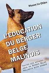 L'EDUCATION DU BERGER BELGE MALINOIS - Toutes les astuces pour un Berger Belge Malinois bien éduqué de Mouss Le Chien