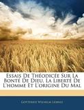 Essais de Théodicée Sur La Bonté de Dieu, La Liberté de l'Homme Et l'Origine Du Mal - Nabu Press - 03/02/2010