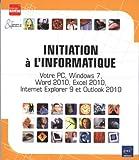 Initiation à l'informatique - Votre PC, Windows 7, Word 2010, Excel 2010, Internet Explorer 9 et Outlook 2010