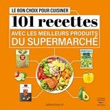 Le Bon choix pour cuisiner - 101 Recettes Avec Les Meilleurs Produits Du Supermarché