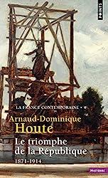Le Triomphe de la République - 1871-1914 d'Arnaud-dominique Houte