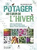 Un potager au coeur de l'hiver - Autonomie sans chauffage avec 70 légumes frais, résistants au gel à cultiver en pot, terrasse ou jardin