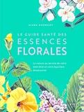 Le Guide santé des essences florales - Découvrez le pouvoir de guérison de la nature sur le corps et l'esprit
