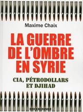 La guerre de l'ombre en Syrie - Cia, pétrodollard et Djihad de Maxime Chaix