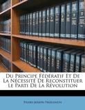 Du Principe Federatif Et de La Necessite de Reconstituer Le Parti de La Revolution - Nabu Press - 07/03/2010