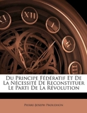 Du Principe Federatif Et de La Necessite de Reconstituer Le Parti de La Revolution - Nabu Press - 20/04/2010