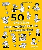 50 exercices pour maîtriser l'art de la manipulation de Christophe Carré