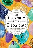 Les Cristaux pour Débutants - Le guide pour apprendre à utiliser le pouvoir de guérison des cristaux