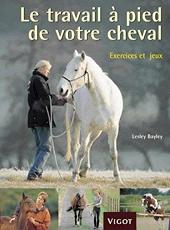 Le travail à pied de votre cheval - Exercices et jeux pour développer un lien puissant avec votre cheval de Lesley Bayley