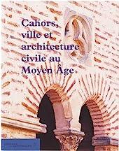 Cahors, ville et architecture civile au Moyen-Âge de Maurice Scelles