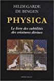 Physica, le livre des subtilités des créatures de Hildegarde de Bingen,Claude Mettra (Préface),Pierre Monat (Traduction) ( 17 juin 2011 ) - 17/06/2011