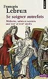 Se soigner autrefois - Médecins, Saints et Sorciers aux XVIIe et XVIIIe siècles