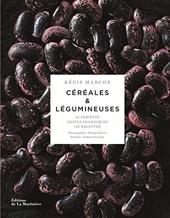 Céréales & légumineuses - 65 Variétés, Gestes Techniques, 100 Recettes de Regis Marcon