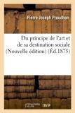 Du principe de l'art et de sa destination sociale (Nouvelle édition) (Éd.1875) de Pierre-Joseph Proudhon (1 juin 2012) Broché