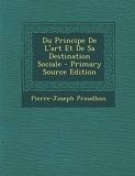 Du Principe de L'Art Et de Sa Destination Sociale - Nabu Press - 22/02/2014