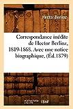 Correspondance inédite de Hector Berlioz, 1819-1868. Avec une notice biographique, (Éd.1879)