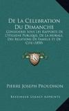 de La Celebration Du Dimanche - Consideree Sous Les Rapports de L'Hygiene Publique, de La Morale, Des Relations de Famille Et de Cite (1850) - Kessinger Publishing - 10/09/2010