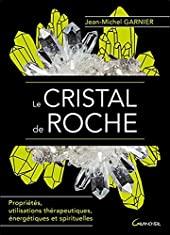 Le Cristal de roche - Propriétés, utilisations thérapeutiques, énergétiques et spirituelles de Jean-Michel Garnier