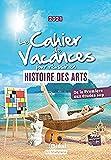 Le cahier de vacances pour réussir en Histoire des arts - De la Première aux études sup