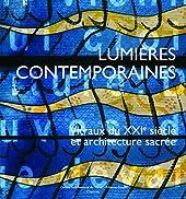 Lumières contemporaines - Vitraux du XXIe siècle et architecture sacrée de Jean-François Lagier