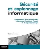 Sécurité et espionnage informatique. Guide technique de prévention - Connaissance de la menace APT (Advanced Persistent Threat) et du cyber espionnage