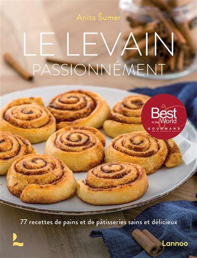 Le levain passionnément - 77 recettes de pains et de pâtisseries sains et délicieux